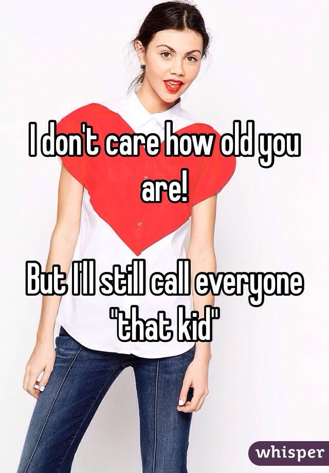 """I don't care how old you are!   But I'll still call everyone """"that kid"""""""