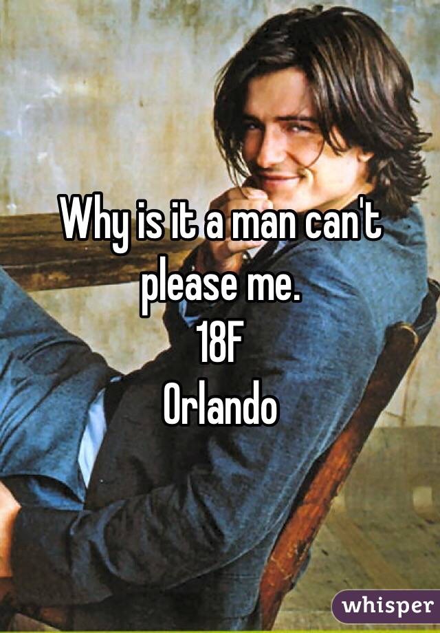 Why is it a man can't please me.  18F  Orlando