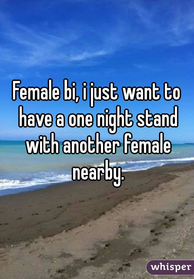 Female bi, i just want to have a one night stand with another female nearby.