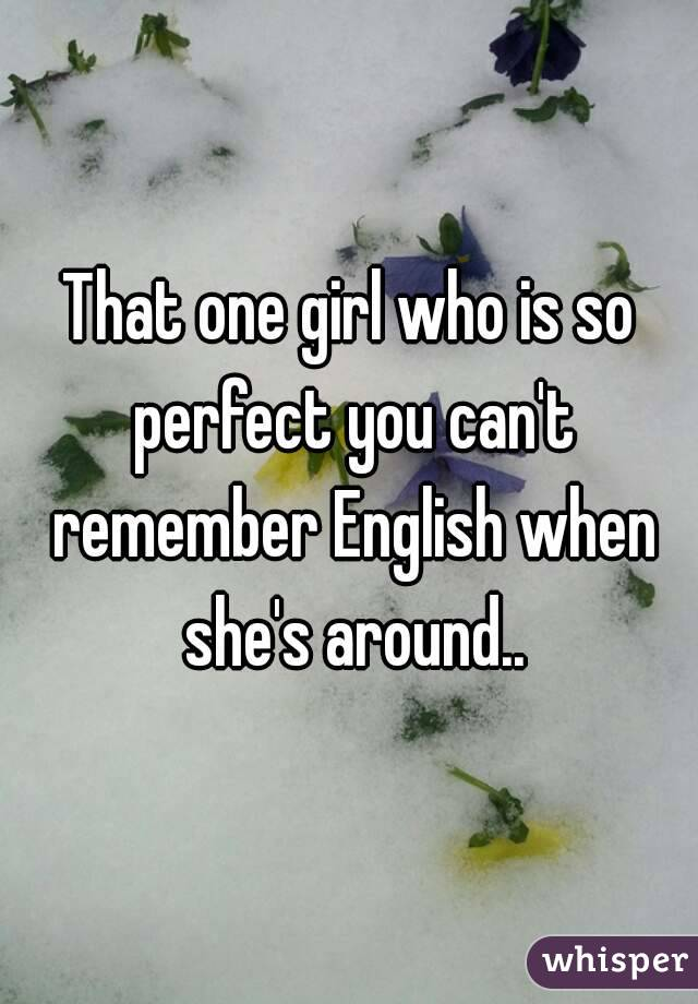 That one girl who is so perfect you can't remember English when she's around..