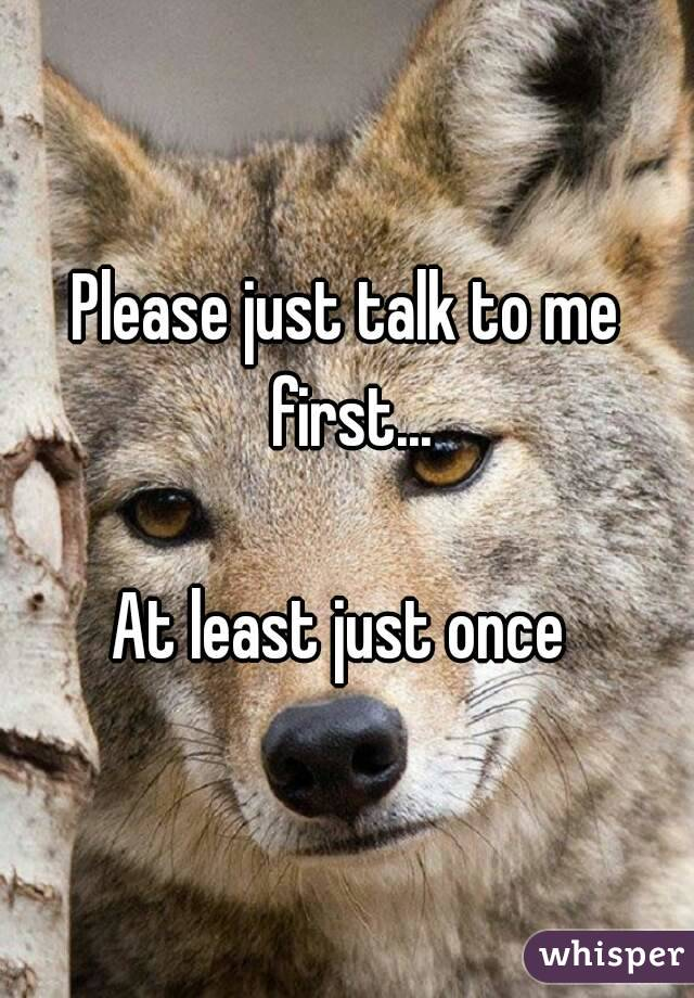 Please just talk to me first...  At least just once
