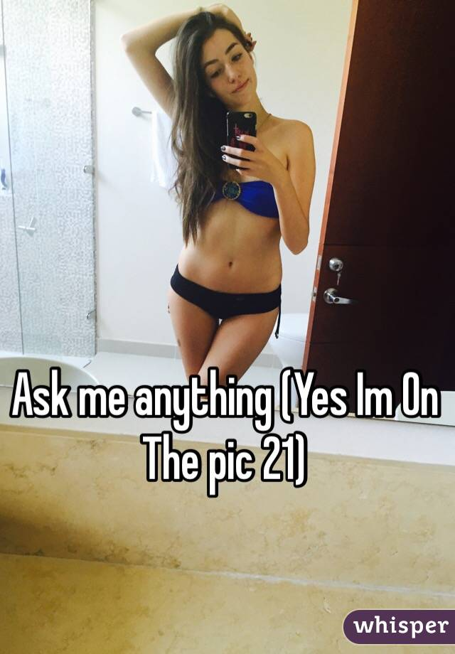 Ask me anything (Yes Im On The pic 21)