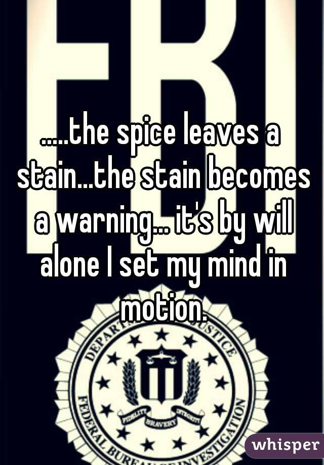 .....the spice leaves a stain...the stain becomes a warning... it's by will alone I set my mind in motion.