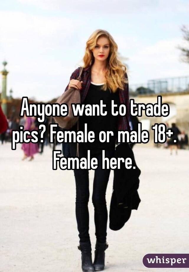 Anyone want to trade pics? Female or male 18+. Female here.