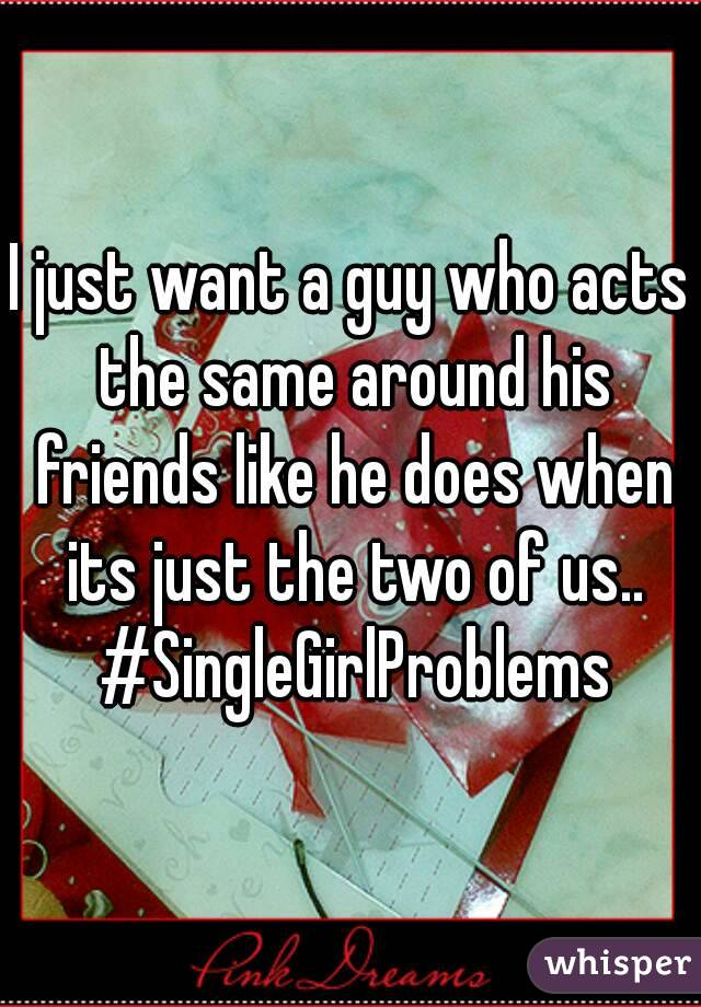 I just want a guy who acts the same around his friends like he does when its just the two of us.. #SingleGirlProblems