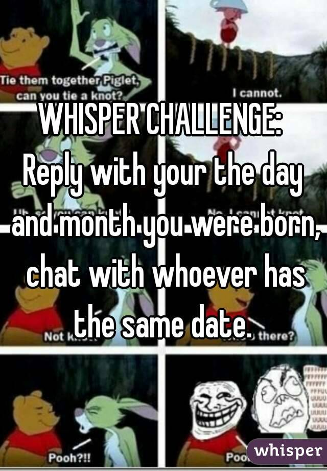 WHISPER CHALLENGE:  Reply with your the day and month you were born, chat with whoever has the same date.