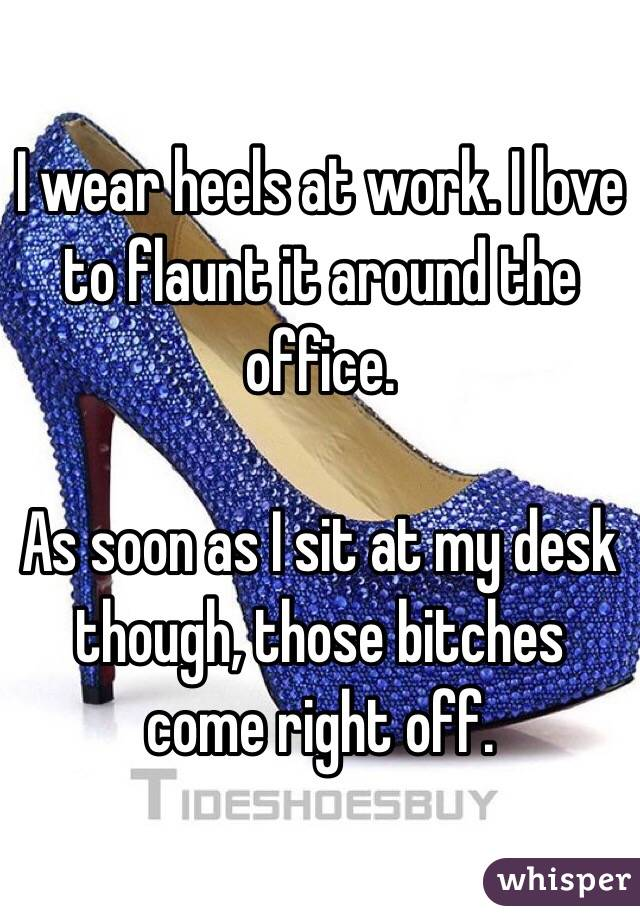 I wear heels at work. I love to flaunt it around the office.   As soon as I sit at my desk though, those bitches come right off.