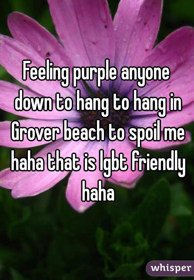 Feeling purple anyone down to hang to hang in Grover beach to spoil me haha that is lgbt friendly haha