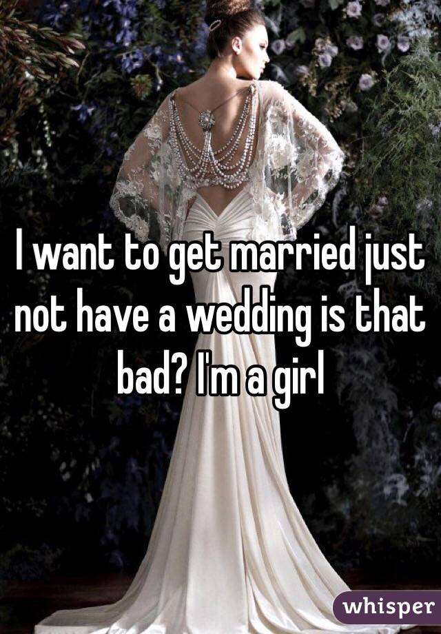 I want to get married just not have a wedding is that bad? I'm a girl