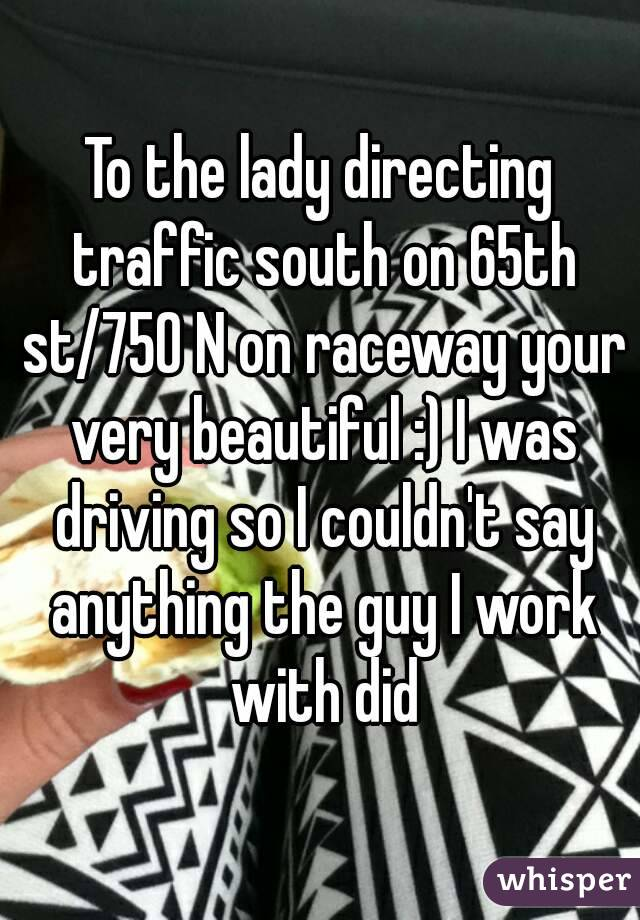 To the lady directing traffic south on 65th st/750 N on raceway your very beautiful :) I was driving so I couldn't say anything the guy I work with did
