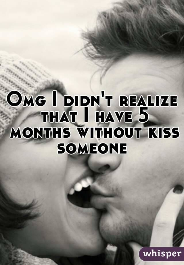 Omg I didn't realize that I have 5 months without kiss someone