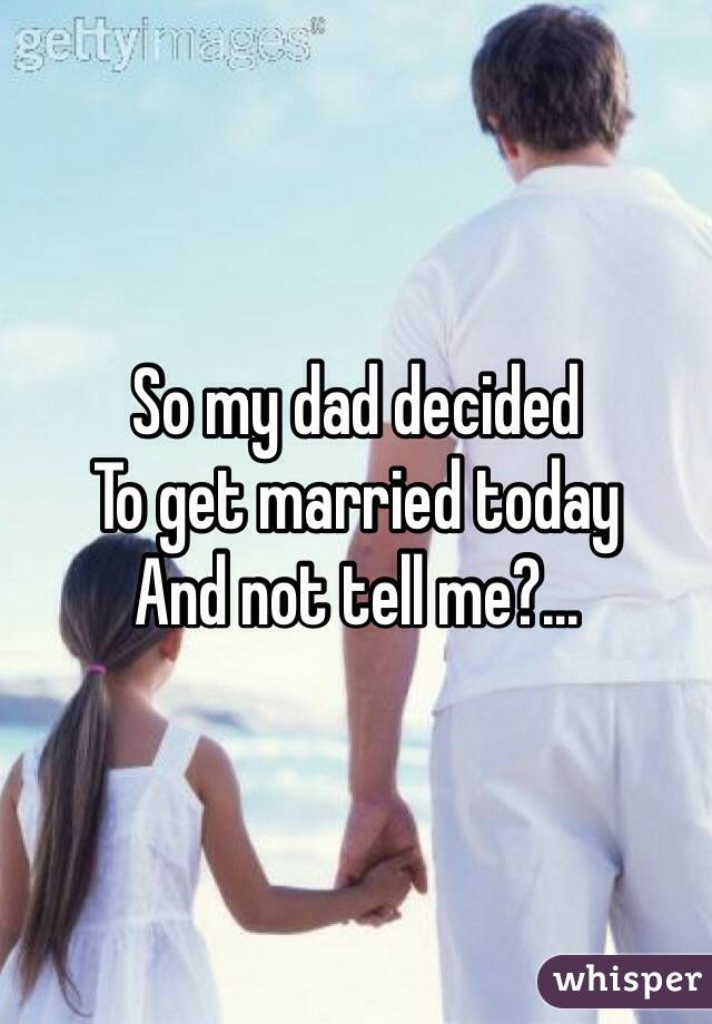 So my dad decided To get married today And not tell me?...