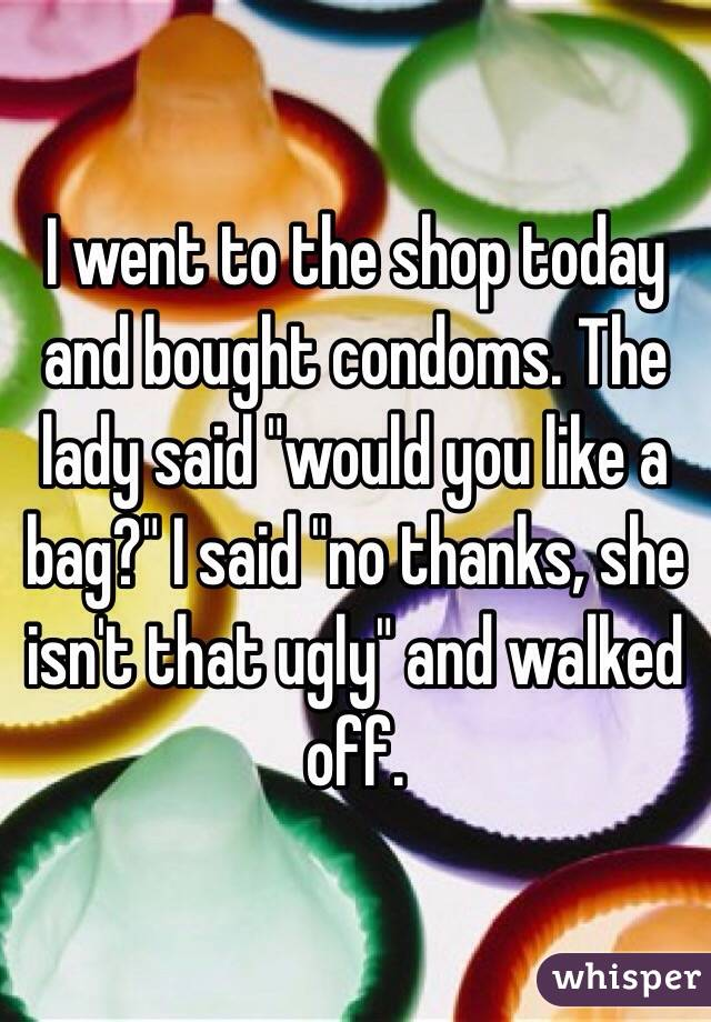 """I went to the shop today and bought condoms. The lady said """"would you like a bag?"""" I said """"no thanks, she isn't that ugly"""" and walked off."""