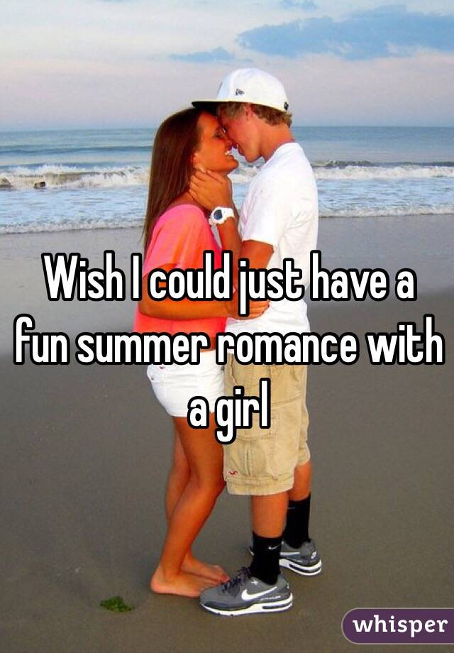 Wish I could just have a fun summer romance with a girl