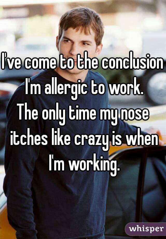 I've come to the conclusion I'm allergic to work. The only time my nose itches like crazy is when I'm working.