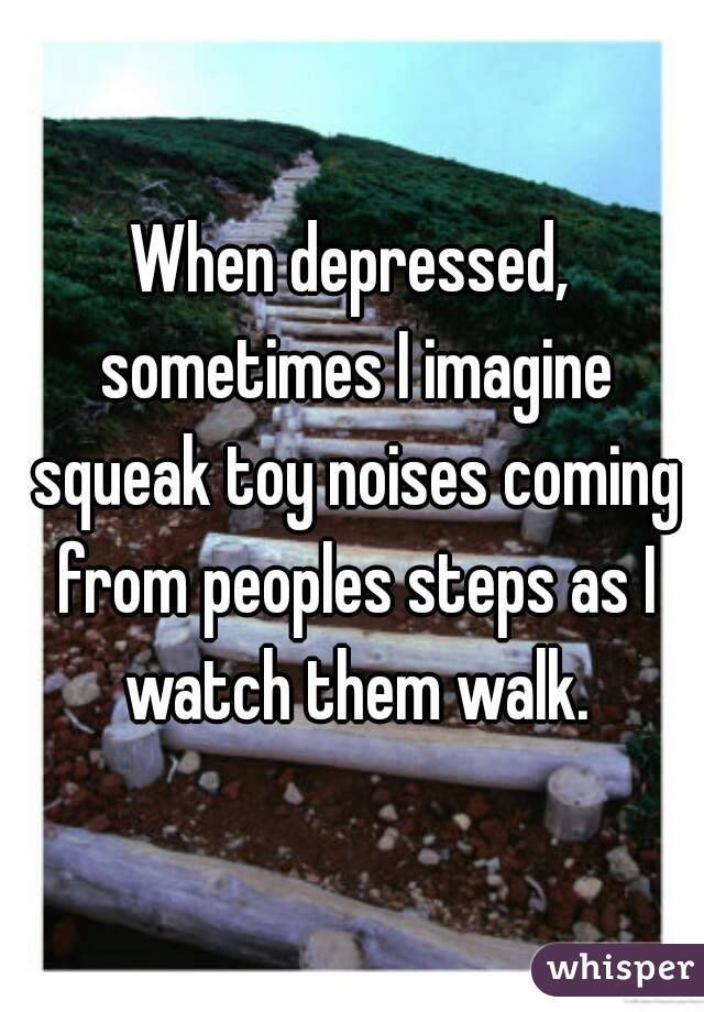 When depressed, sometimes I imagine squeak toy noises coming from peoples steps as I watch them walk.