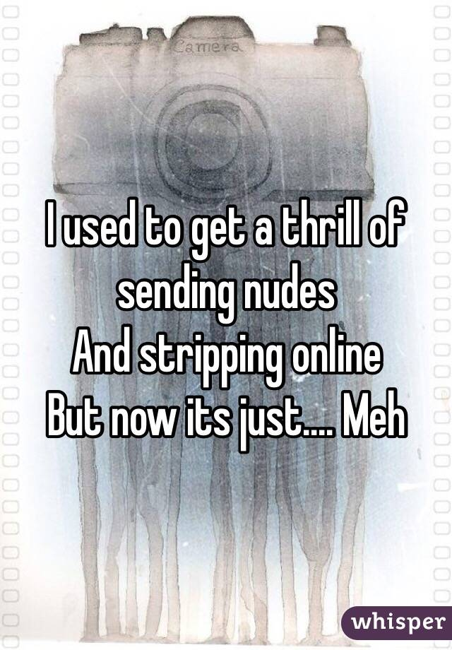 I used to get a thrill of sending nudes  And stripping online  But now its just.... Meh