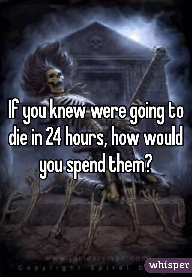 If you knew were going to die in 24 hours, how would you spend them?