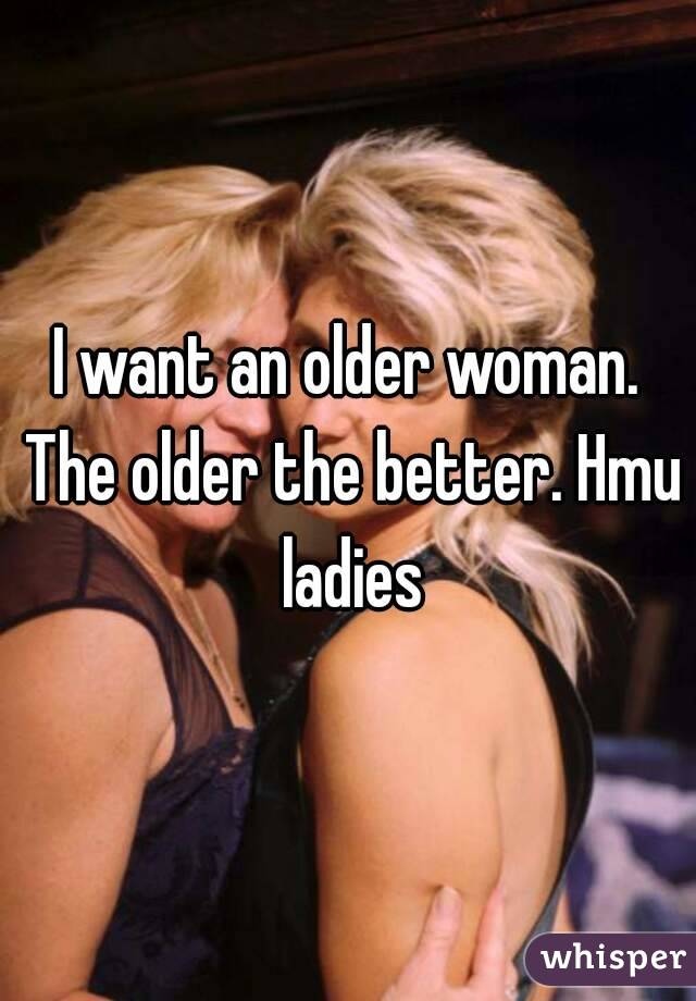 I want an older woman. The older the better. Hmu ladies