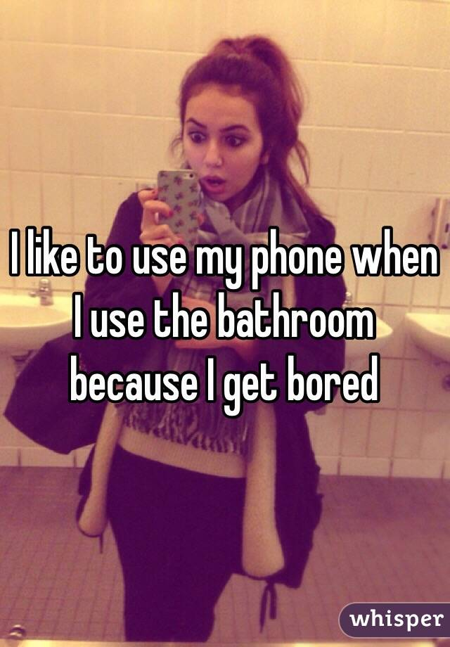 I like to use my phone when I use the bathroom because I get bored