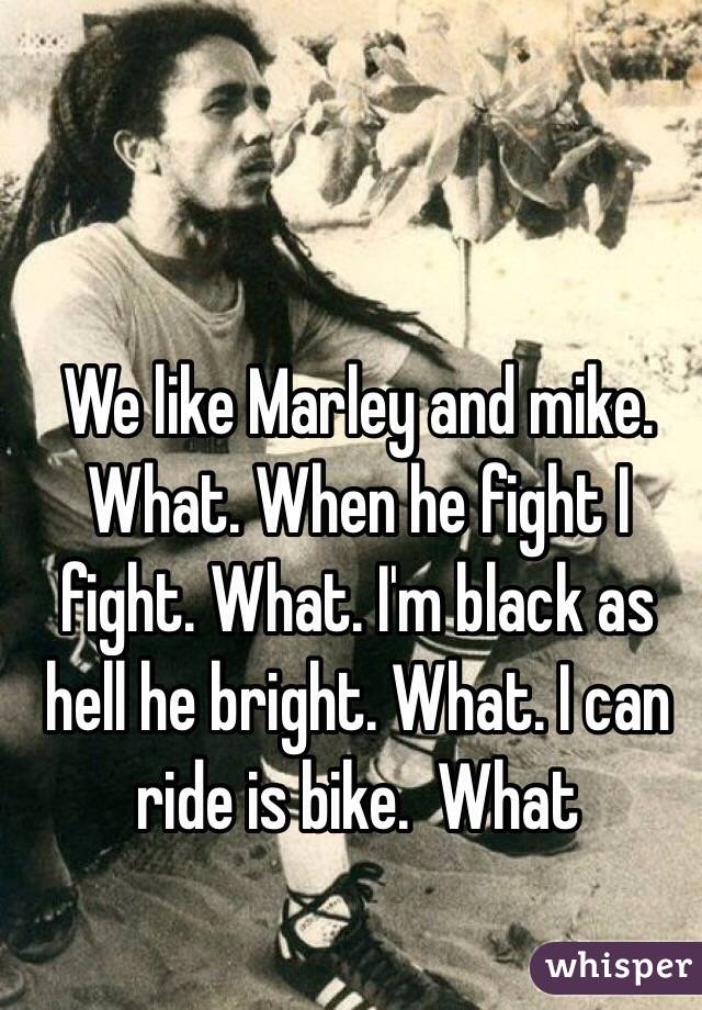 We like Marley and mike. What. When he fight I fight. What. I'm black as hell he bright. What. I can ride is bike.  What