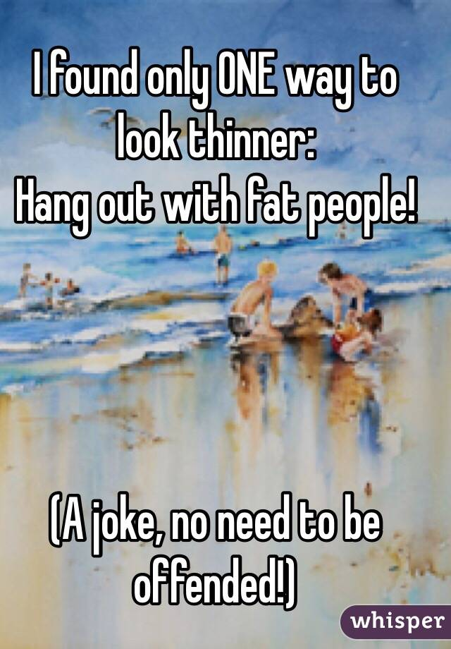 I found only ONE way to look thinner: Hang out with fat people!     (A joke, no need to be offended!)