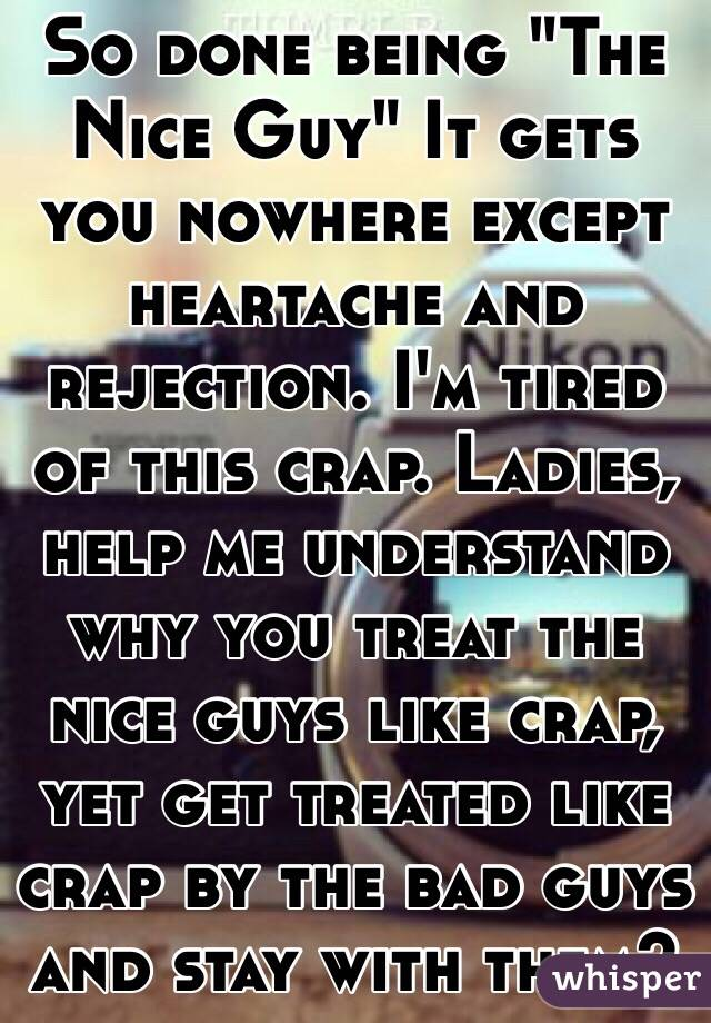 "So done being ""The Nice Guy"" It gets you nowhere except heartache and rejection. I'm tired of this crap. Ladies, help me understand why you treat the nice guys like crap, yet get treated like crap by the bad guys and stay with them?"