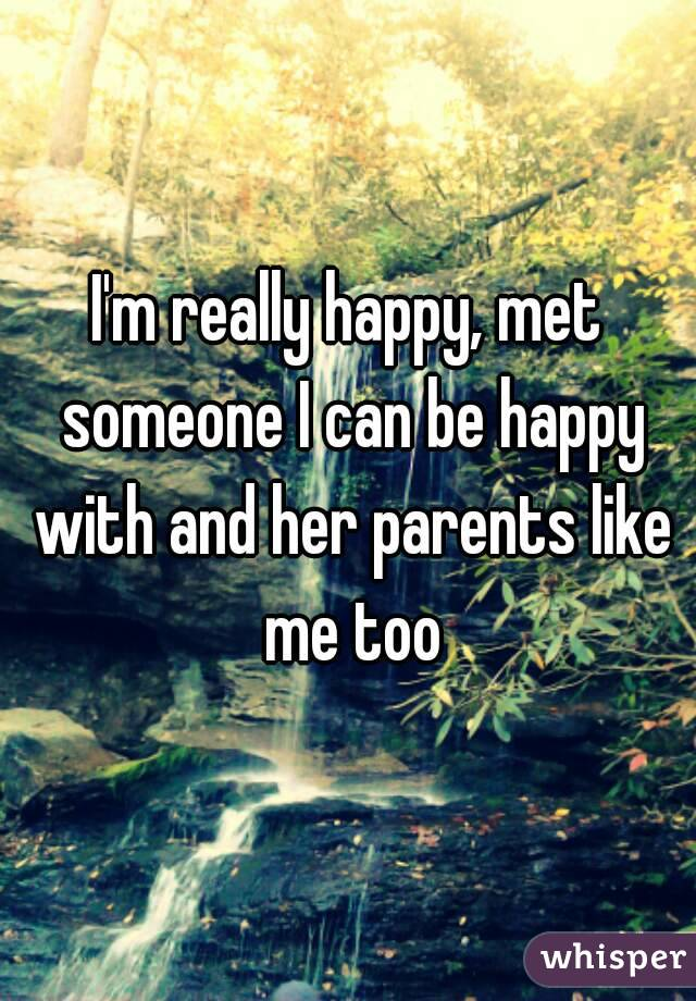 I'm really happy, met someone I can be happy with and her parents like me too