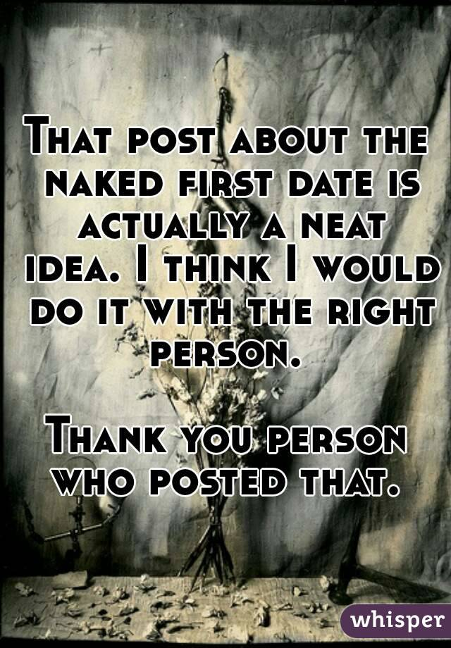 That post about the naked first date is actually a neat idea. I think I would do it with the right person.   Thank you person who posted that.