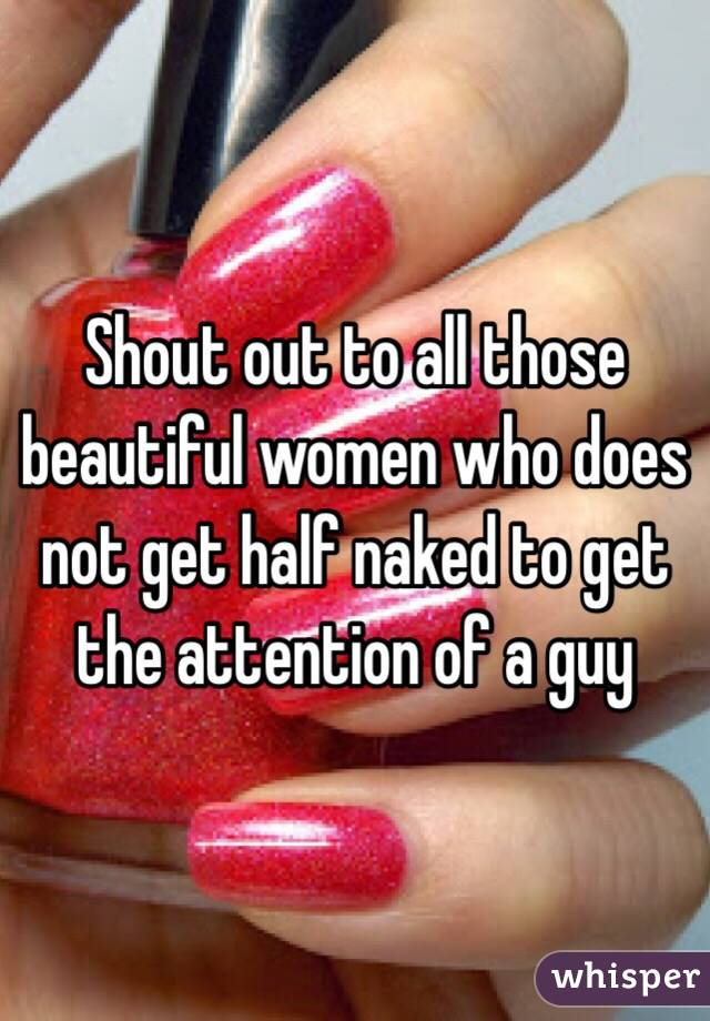 Shout out to all those beautiful women who does not get half naked to get the attention of a guy