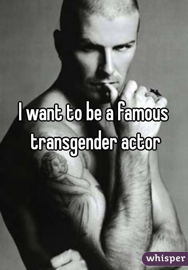 I want to be a famous transgender actor