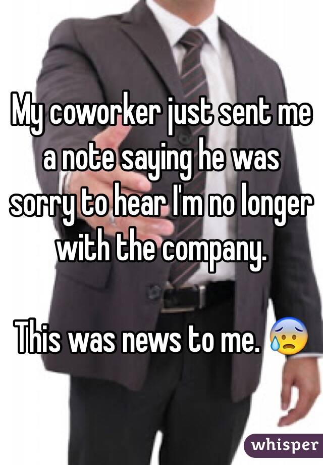 My coworker just sent me a note saying he was sorry to hear I'm no longer with the company.   This was news to me. 😰