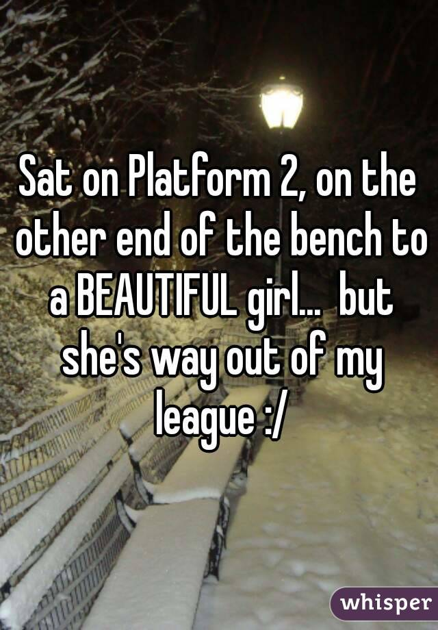 Sat on Platform 2, on the other end of the bench to a BEAUTIFUL girl...  but she's way out of my league :/