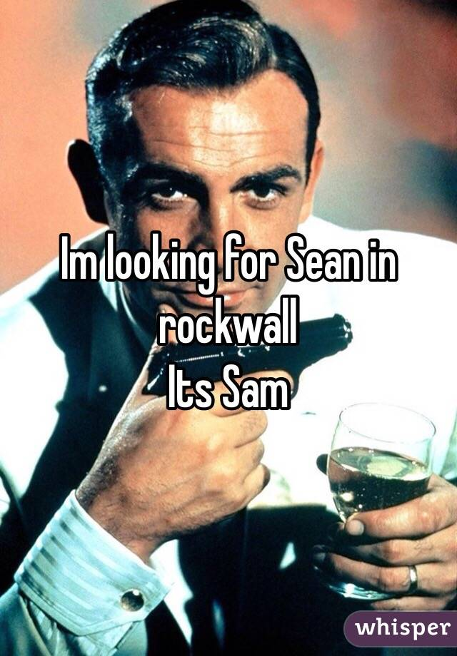 Im looking for Sean in rockwall Its Sam