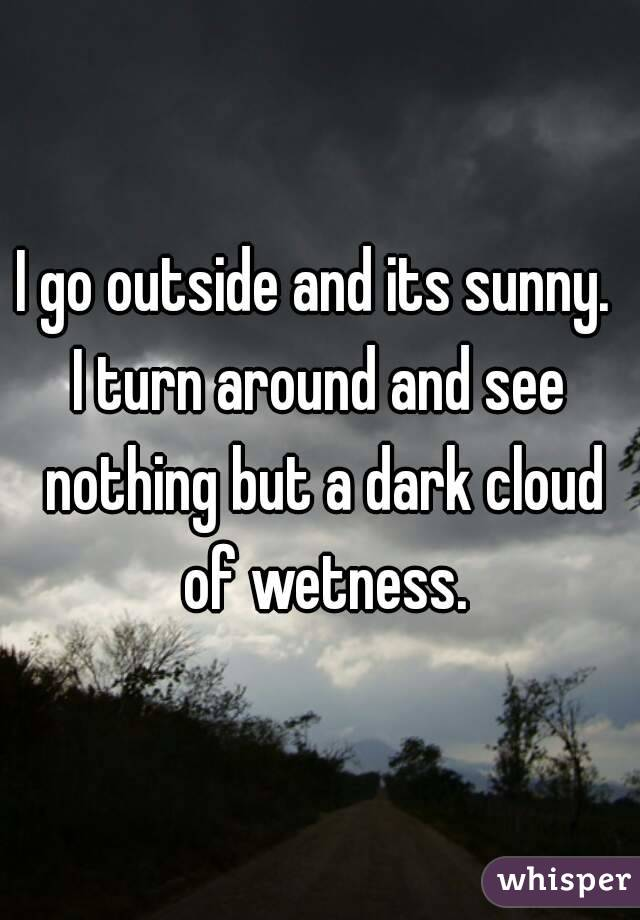 I go outside and its sunny.  I turn around and see nothing but a dark cloud of wetness.