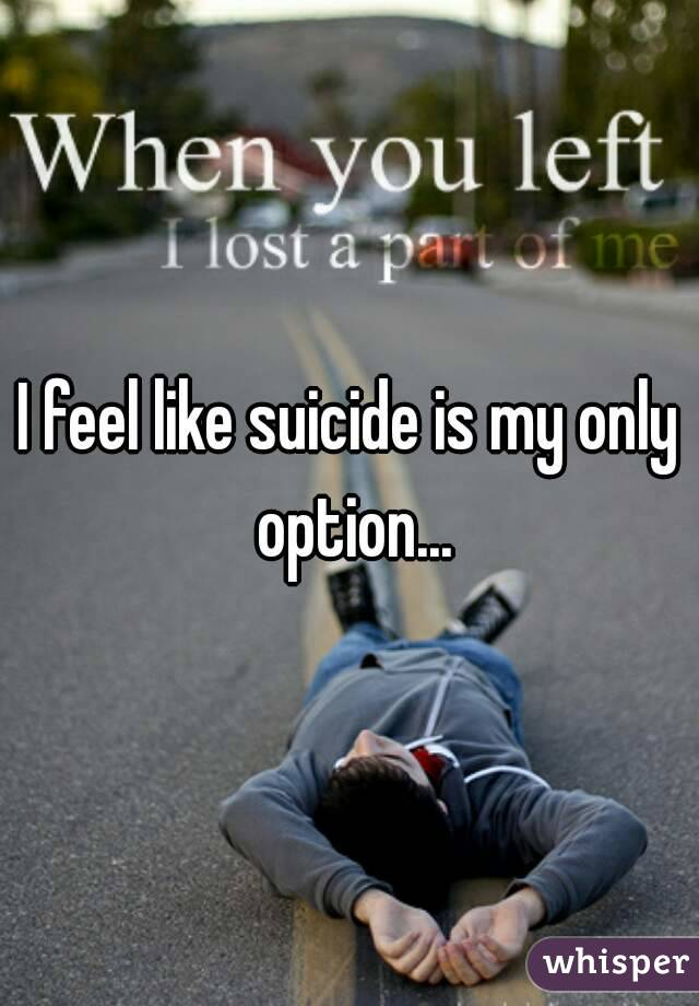 I feel like suicide is my only option...