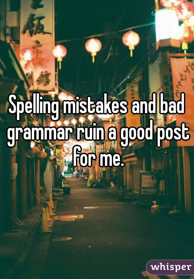 Spelling mistakes and bad grammar ruin a good post for me.