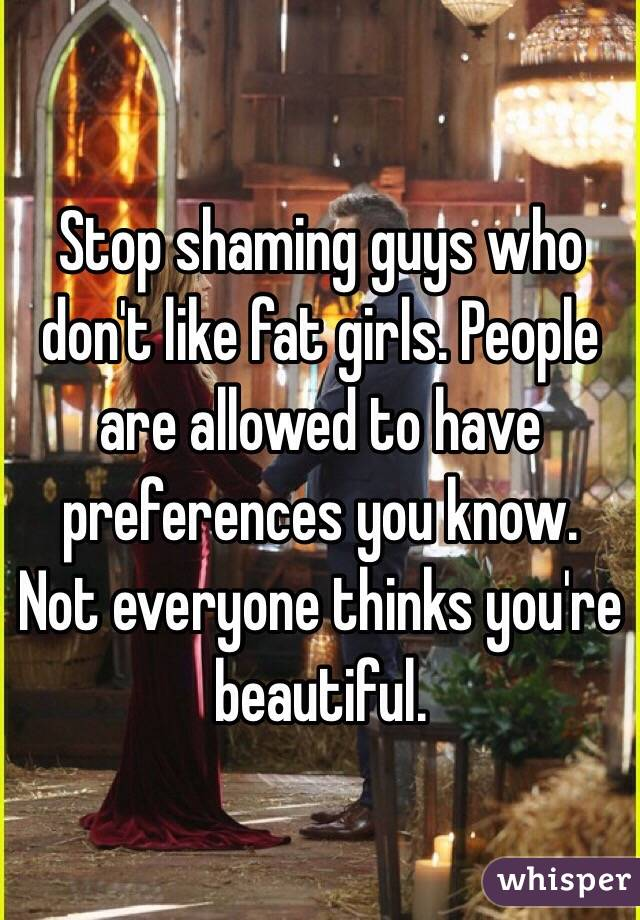 Stop shaming guys who don't like fat girls. People are allowed to have preferences you know.  Not everyone thinks you're beautiful.