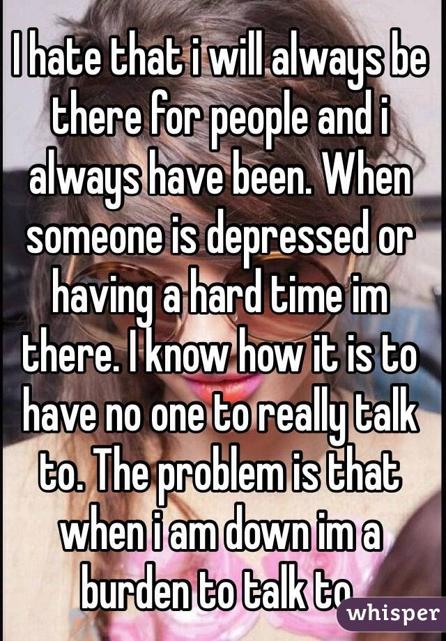 I hate that i will always be there for people and i always have been. When someone is depressed or having a hard time im there. I know how it is to have no one to really talk to. The problem is that when i am down im a burden to talk to.