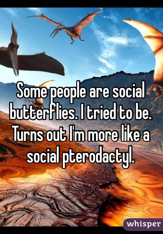 Some people are social butterflies. I tried to be. Turns out I'm more like a social pterodactyl.