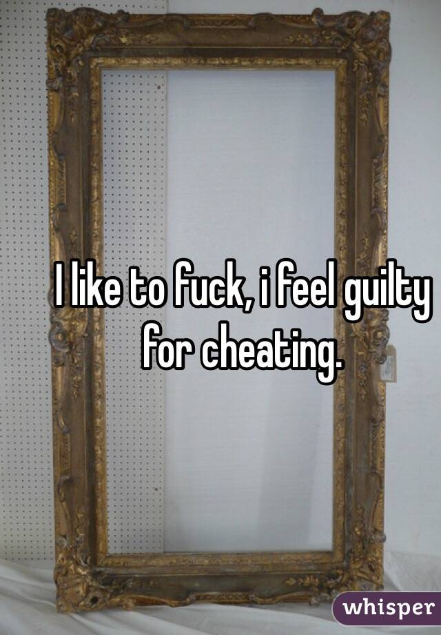 I like to fuck, i feel guilty for cheating.