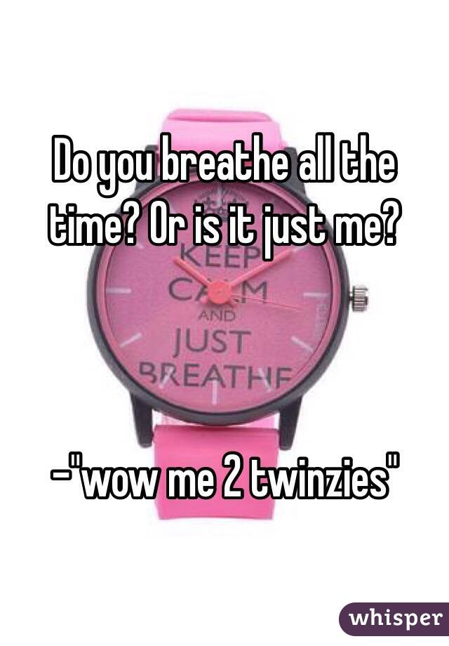 "Do you breathe all the time? Or is it just me?     -""wow me 2 twinzies"""
