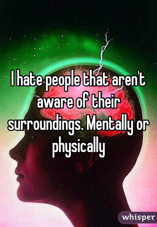 I hate people that aren't aware of their surroundings. Mentally or physically