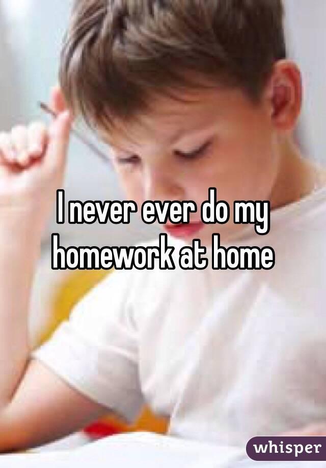 I never ever do my homework at home