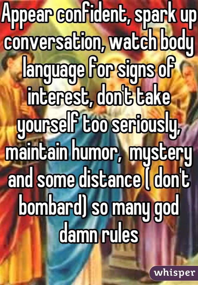 Appear confident, spark up conversation, watch body language for signs of interest, don't take yourself too seriously, maintain humor,  mystery and some distance ( don't bombard) so many god damn rules