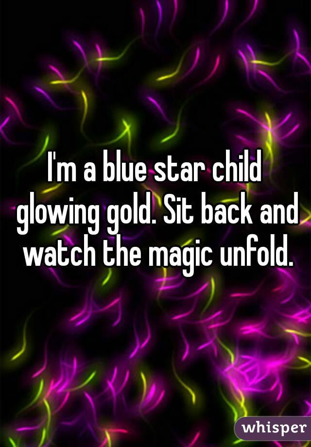 I'm a blue star child glowing gold. Sit back and watch the magic unfold.