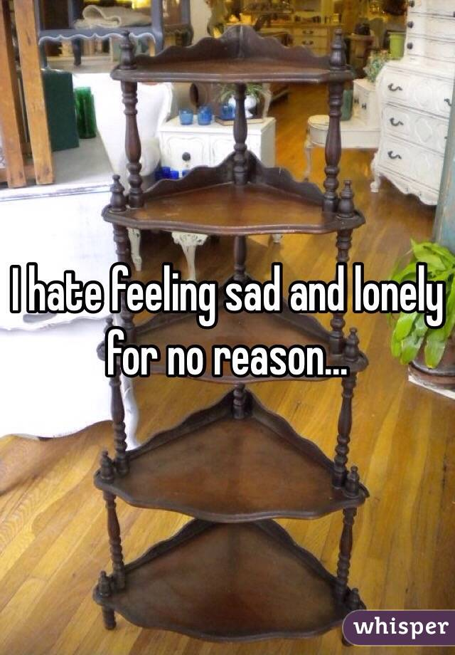 I hate feeling sad and lonely for no reason...
