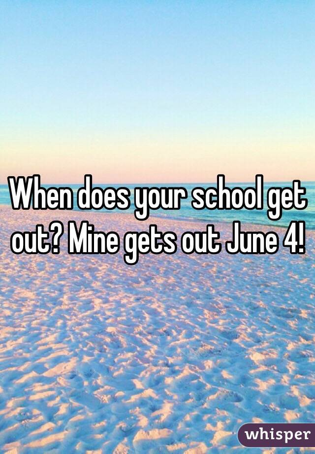 When does your school get out? Mine gets out June 4!