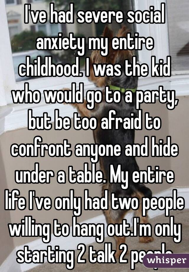 I've had severe social anxiety my entire childhood. I was the kid who would go to a party, but be too afraid to confront anyone and hide under a table. My entire life I've only had two people willing to hang out.I'm only starting 2 talk 2 people