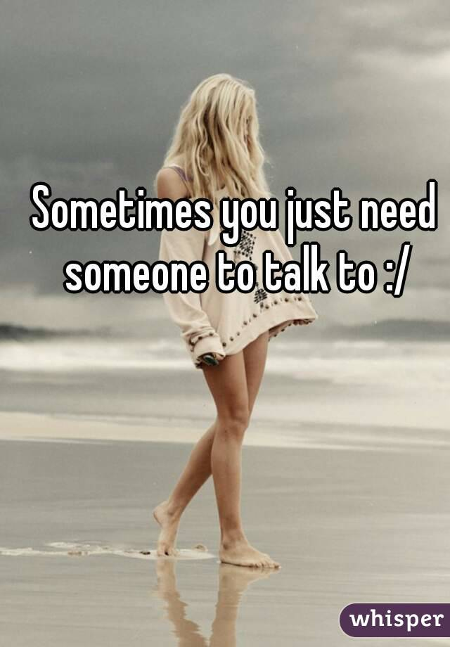 Sometimes you just need someone to talk to :/